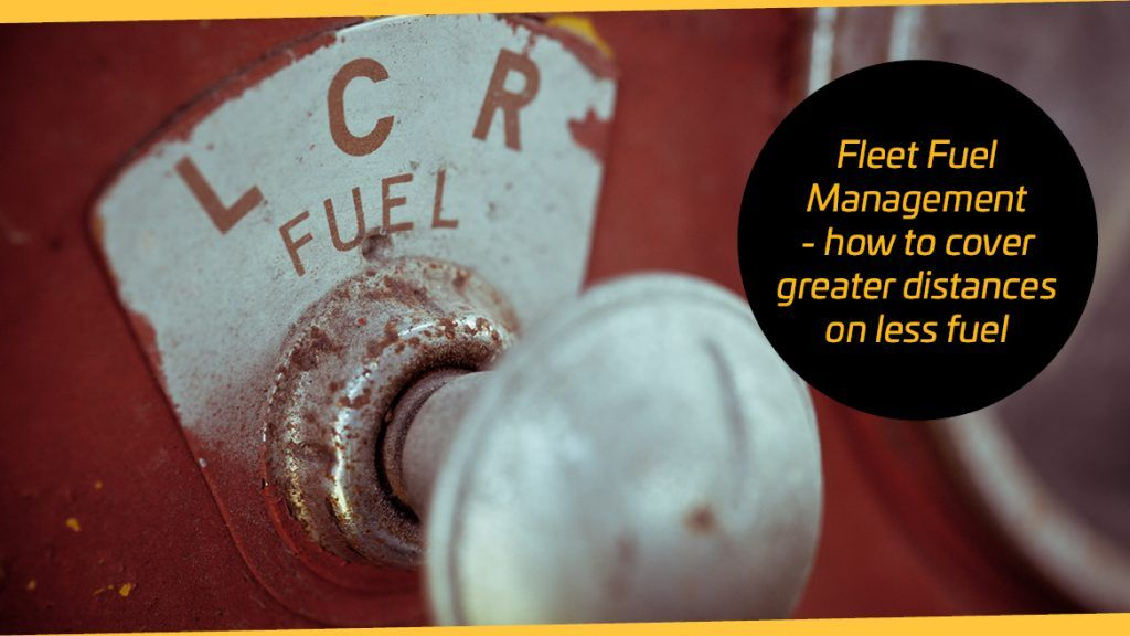 Fleet Fuel Management - how to cover greater distances on less fuel